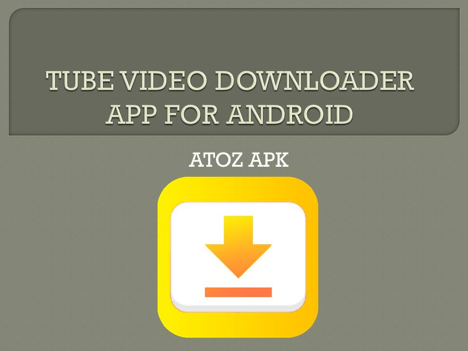 TUBE VIDEO DOWNLOADER APP FOR ANDROID
